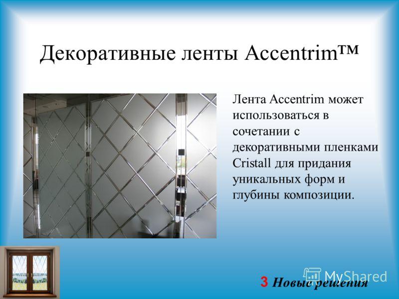 3 Новые решения Декоративные ленты Accentrim Лента Accentrim может использоваться в сочетании с декоративными пленками Cristall для придания уникальных форм и глубины композиции.