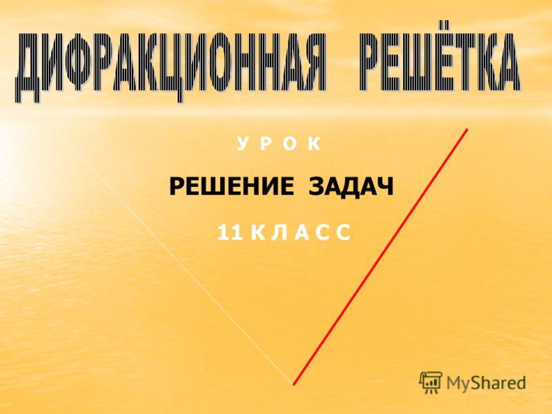 РЕШЕНИЕ ЗАДАЧ 11 К Л А С С У Р О К