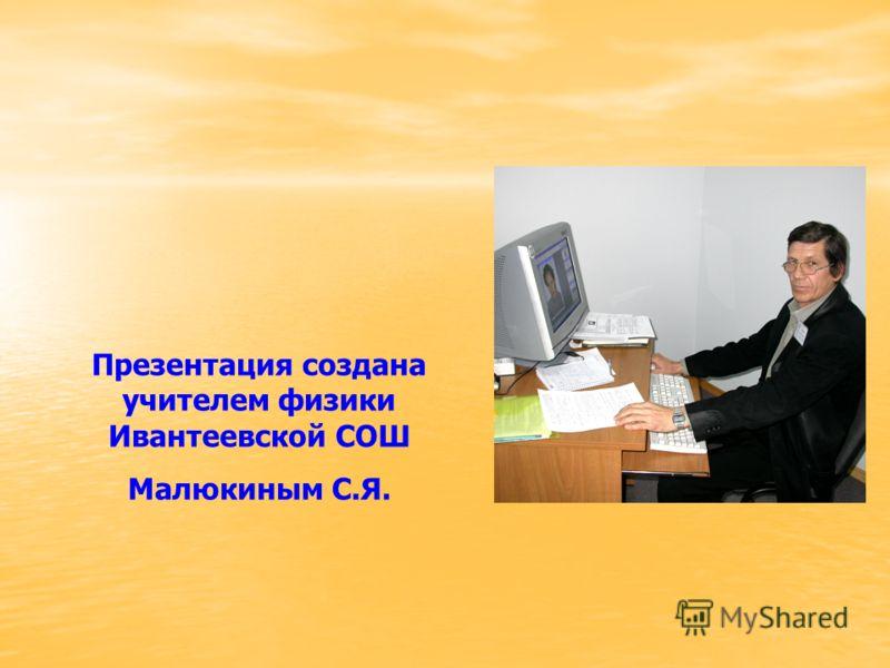 Презентация создана учителем физики Ивантеевской СОШ Малюкиным С.Я.
