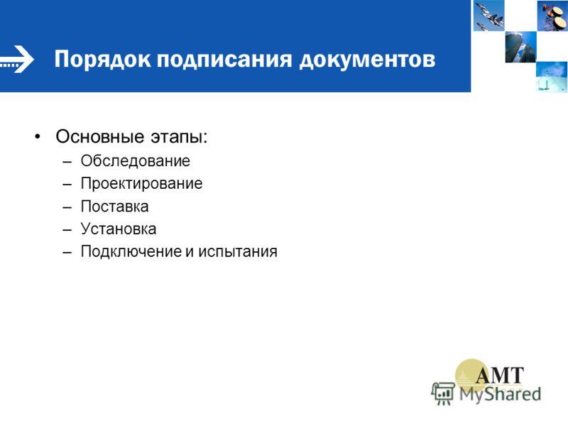 Порядок подписания документов Основные этапы: –Обследование –Проектирование –Поставка –Установка –Подключение и испытания