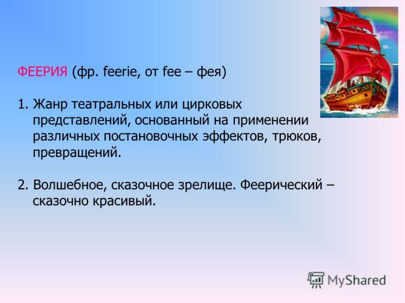 ФЕЕРИЯ (фр. feerie, от fee – фея) 1. Жанр театральных или цирковых представлений, основанный на применении различных постановочных эффектов, трюков, превращений. 2. Волшебное, сказочное зрелище. Феерический – сказочно красивый.