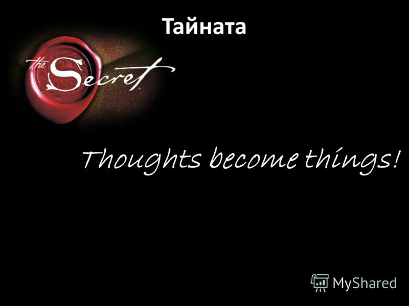 Thoughts become things! Тайната