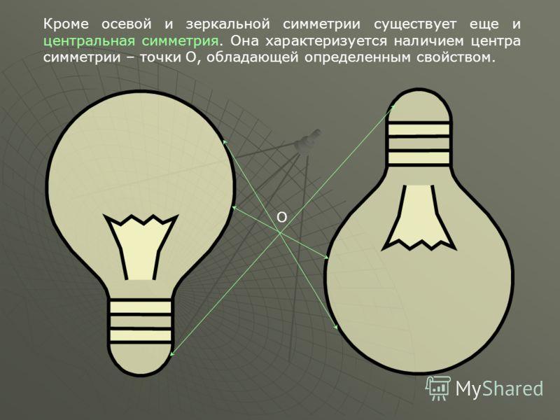 О Кроме осевой и зеркальной симметрии существует еще и центральная симметрия. Она характеризуется наличием центра симметрии – точки О, обладающей определенным свойством.