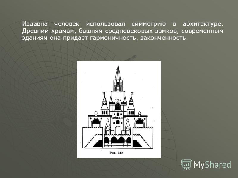 Издавна человек использовал симметрию в архитектуре. Древним храмам, башням средневековых замков, современным зданиям она придает гармоничность, законченность.