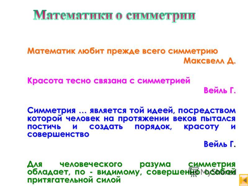 Математик любит прежде всего симметрию Максвелл Д. Максвелл Д. Красота тесно связана с симметрией Вейль Г. Вейль Г. Симметрия … является той идеей, посредством которой человек на протяжении веков пытался постичь и создать порядок, красоту и совершенс