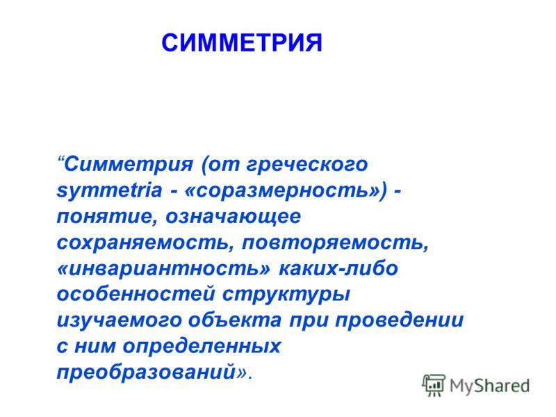 Симметрия (от греческого symmetria - «соразмерность») - понятие, означающее сохраняемость, повторяемость, «инвариантность» каких-либо особенностей структуры изучаемого объекта при проведении с ним определенных преобразований». СИММЕТРИЯ
