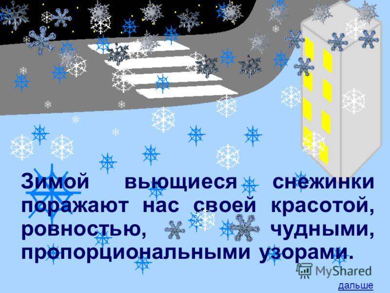 Зимой вьющиеся снежинки поражают нас своей красотой, ровностью, чудными, пропорциональными узорами. дальше