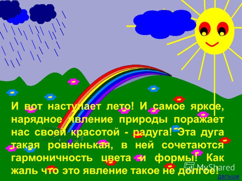 И вот наступает лето! И самое яркое, нарядное явление природы поражает нас своей красотой - радуга! Эта дуга такая ровненькая, в ней сочетаются гармоничность цвета и формы! Как жаль что это явление такое не долгое! дальше