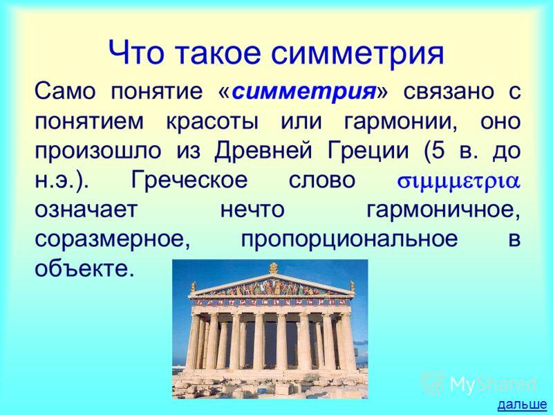 Что такое симметрия Само понятие «симметрия» связано с понятием красоты или гармонии, оно произошло из Древней Греции (5 в. до н.э.). Греческое слово означает нечто гармоничное, соразмерное, пропорциональное в объекте. дальше