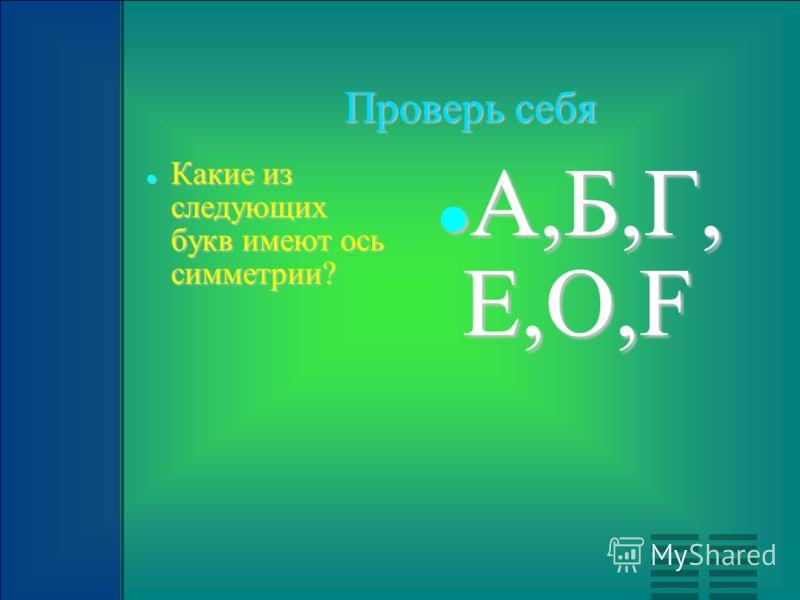 Проверь себя Какие из следующих букв имеют ось симметрии? Какие из следующих букв имеют ось симметрии? А,Б,Г, Е,О,F А,Б,Г, Е,О,F