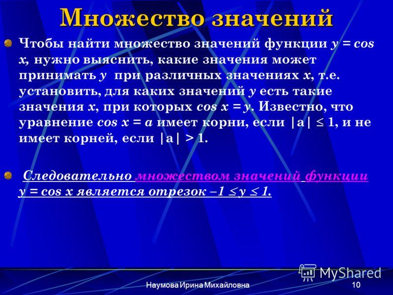 Наумова Ирина Михайловна10 Множество значений Чтобы найти множество значений функции y = cos x, нужно выяснить, какие значения может принимать y при различных значениях х, т.е. установить, для каких значений у есть такие значения х, при которых cos x
