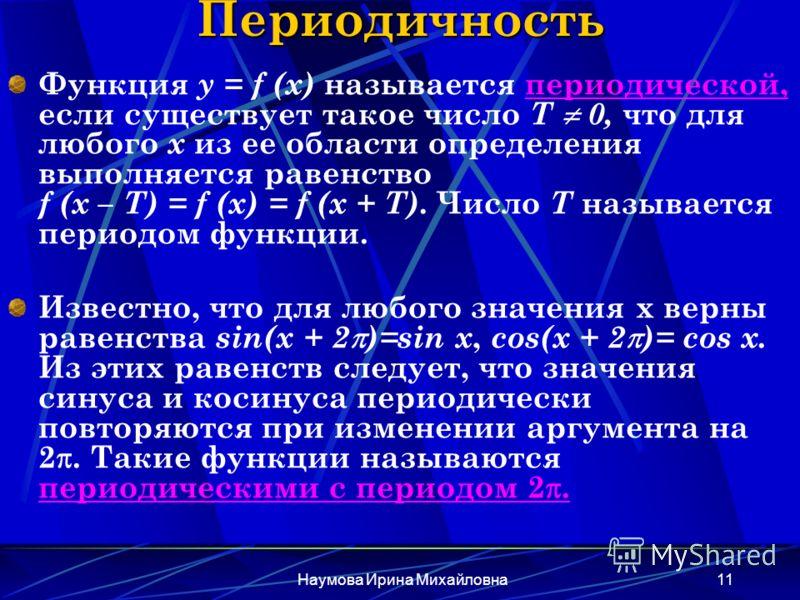 Наумова Ирина Михайловна11 Периодичность Функция y = f (x) называется периодической, если существует такое число Т 0, что для любого х из ее области определения выполняется равенство f (x – T) = f (x) = f (x + T). Число Т называется периодом функции.