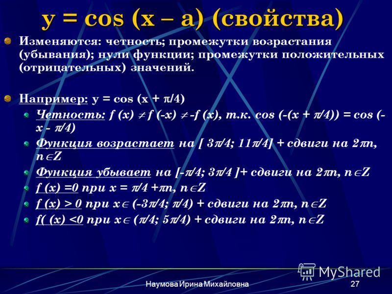 Наумова Ирина Михайловна27 y = cos (x – a) (свойства) Изменяются: четность; промежутки возрастания (убывания); нули функции; промежутки положительных (отрицательных) значений. Например: y = cos (x + /4) Четность: f (x) f (-x) -f (x), т.к. cos (-(x +