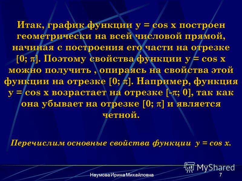 Наумова Ирина Михайловна7 Итак, график функции y = cos x построен геометрически на всей числовой прямой, начиная с построения его части на отрезке 0;. Поэтому свойства функции y = cos x можно получить, опираясь на свойства этой функции на отрезке 0;.