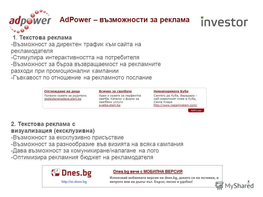 5 AdPower – възможности за реклама 1. Текстова реклама -Възможност за директен трафик към сайта на рекламодателя -Стимулира интерактивността на потребителя -Възможност за бърза възвращаемост на рекламните разходи при промоционални кампании -Гъвкавост