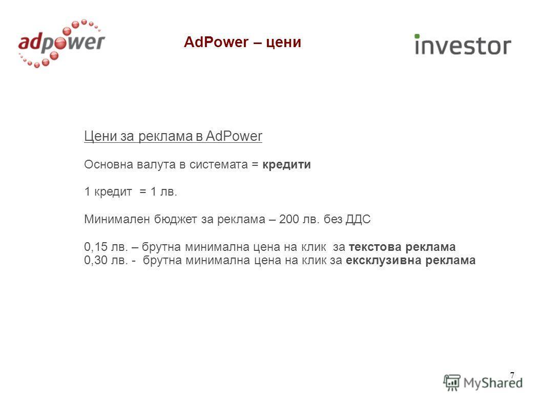 Цени за реклама в AdPower Основна валута в системата = кредити 1 кредит = 1 лв. Минимален бюджет за реклама – 200 лв. без ДДС 0,15 лв. – брутна минимална цена на клик за текстова реклама 0,30 лв. - брутна минимална цена на клик за ексклузивна реклама