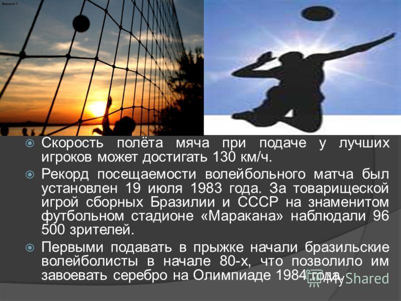 Скорость полёта мяча при подаче у лучших игроков может достигать 130 км/ч. Рекорд посещаемости волейбольного матча был установлен 19 июля 1983 года. За товарищеской игрой сборных Бразилии и СССР на знаменитом футбольном стадионе «Маракана» наблюдали