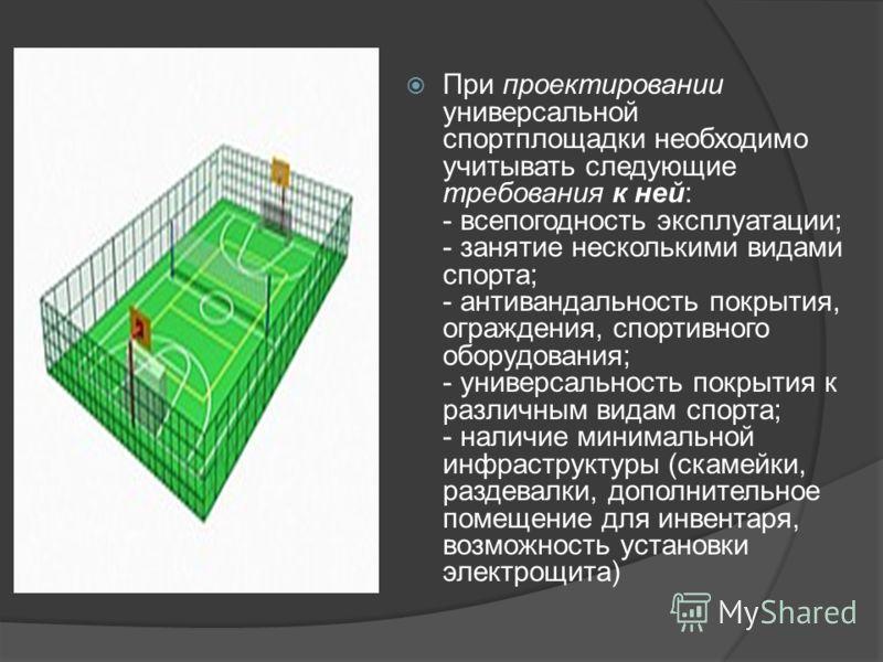 При проектировании универсальной спортплощадки необходимо учитывать следующие требования к ней: - всепогодность эксплуатации; - занятие несколькими видами спорта; - антивандальность покрытия, ограждения, спортивного оборудования; - универсальность по