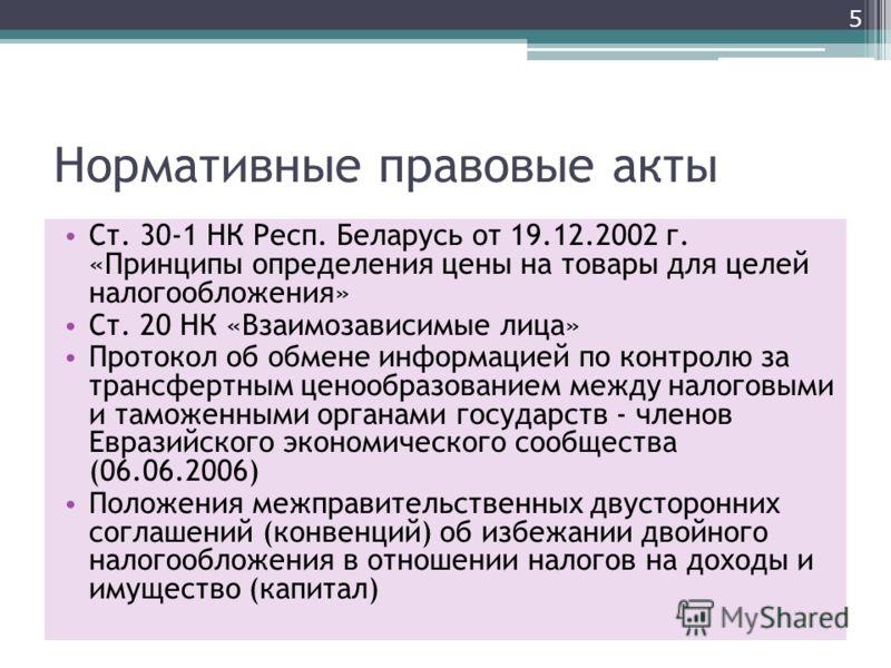 Нормативные правовые акты Ст. 30-1 НК Респ. Беларусь от 19.12.2002 г. «Принципы определения цены на товары для целей налогообложения» Ст. 20 НК «Взаимозависимые лица» Протокол об обмене информацией по контролю за трансфертным ценообразованием между н