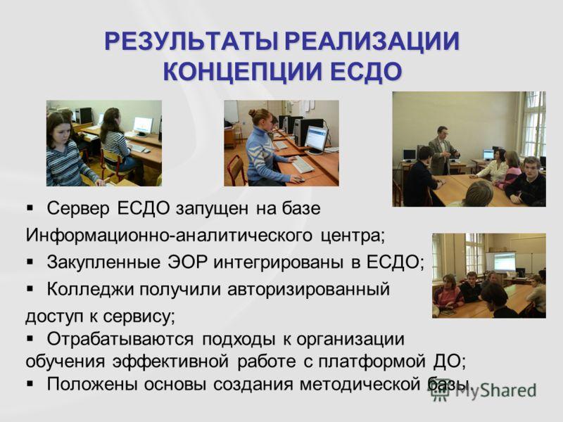 Сервер ЕСДО запущен на базе Информационно-аналитического центра; Закупленные ЭОР интегрированы в ЕСДО; Колледжи получили авторизированный доступ к сервису; Отрабатываются подходы к организации обучения эффективной работе с платформой ДО; Положены осн