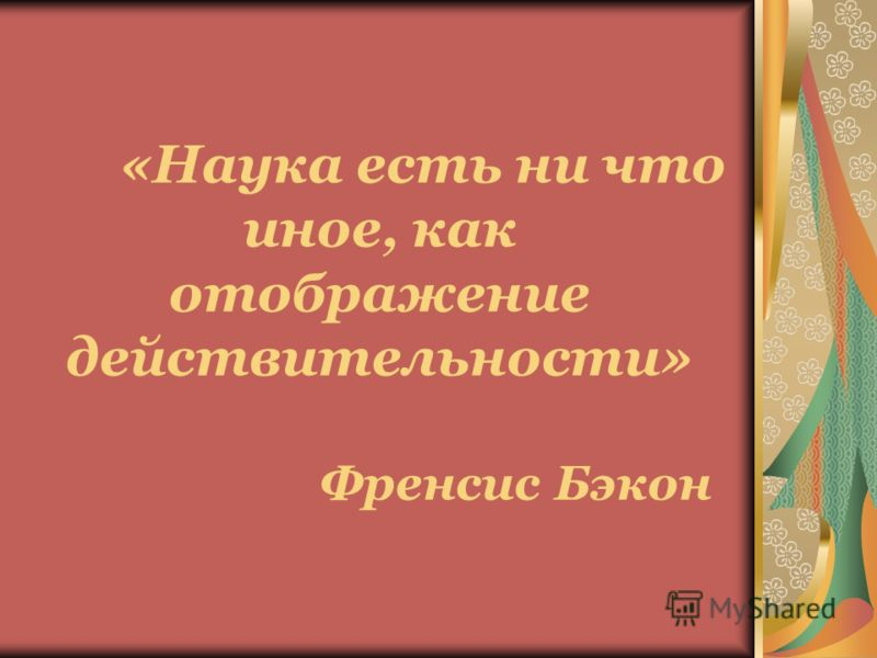«Наука есть ни что иное, как отображение действительности» Френсис Бэкон