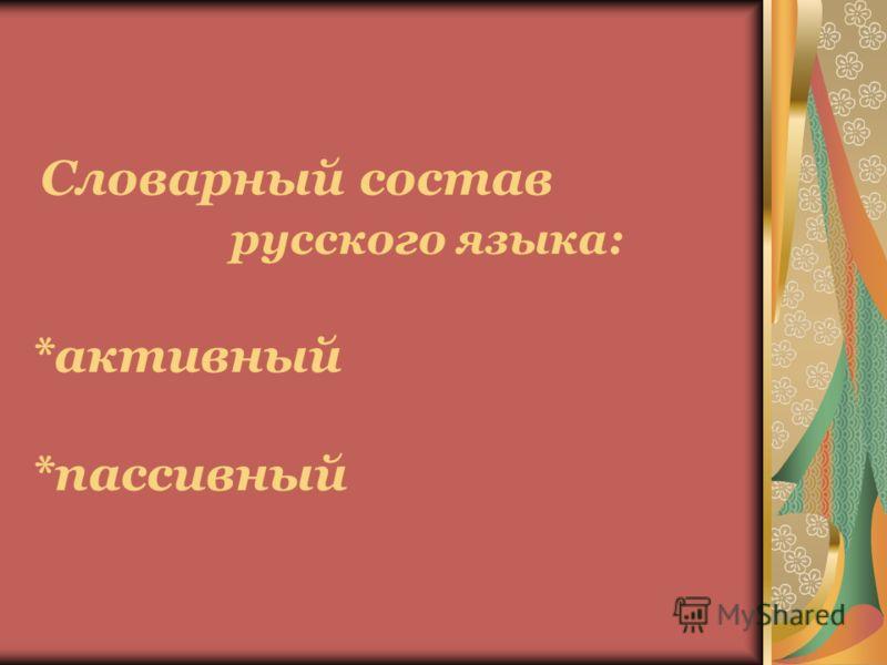 Словарный состав русского языка: *активный *пассивный