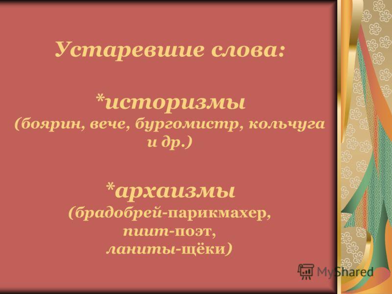 Устаревшие слова: *историзмы (боярин, вече, бургомистр, кольчуга и др.) *архаизмы (брадобрей-парикмахер, пиит-поэт, ланиты-щёки)