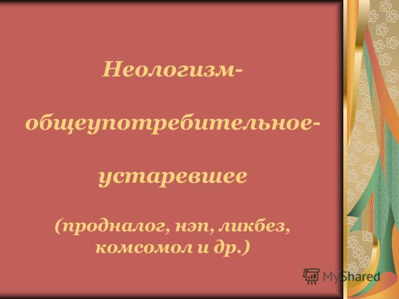 Неологизм- общеупотребительное- устаревшее (продналог, нэп, ликбез, комсомол и др.)