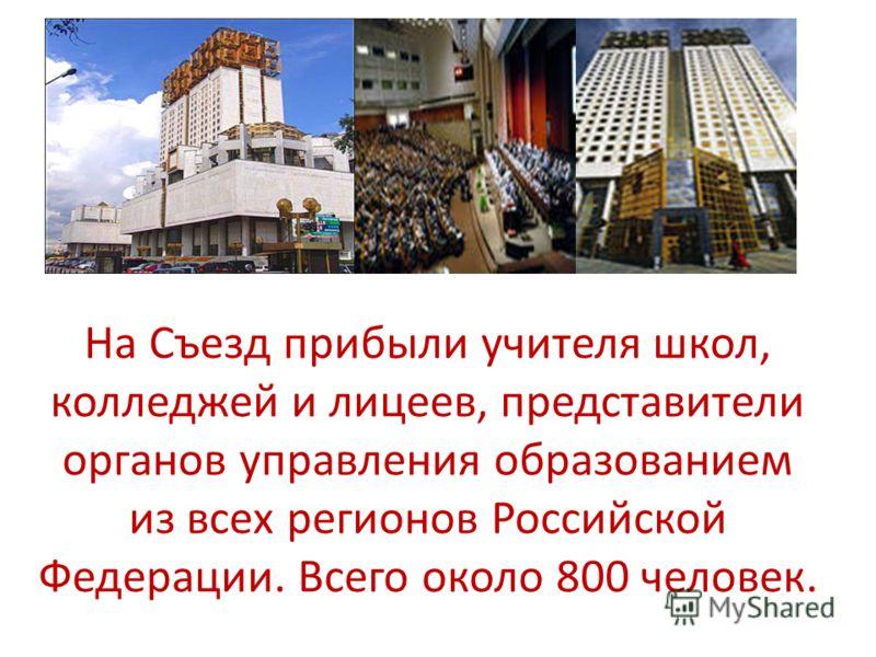 На Съезд прибыли учителя школ, колледжей и лицеев, представители органов управления образованием из всех регионов Российской Федерации. Всего около 800 человек.