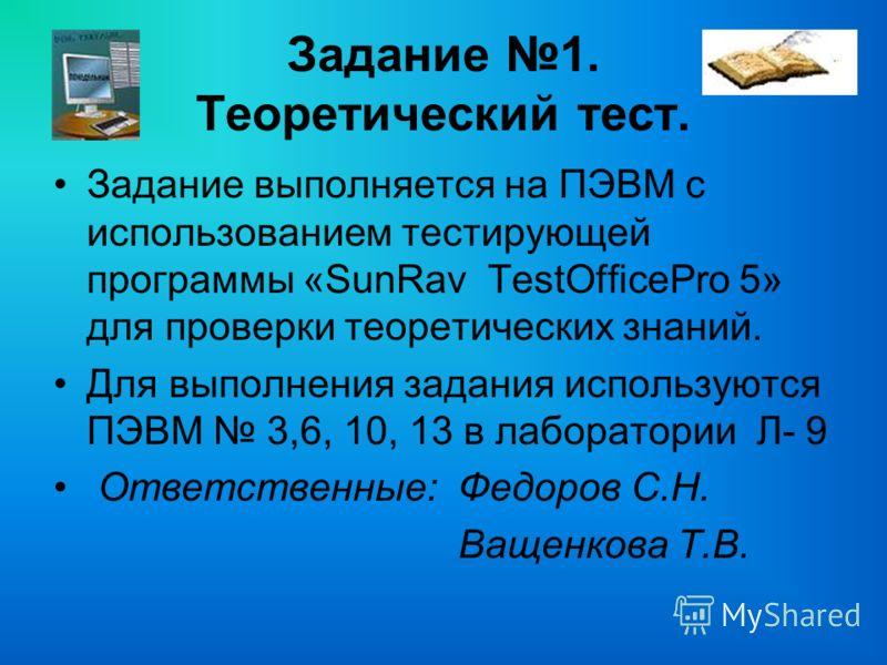 Задание 1. Теоретический тест. Задание выполняется на ПЭВМ с использованием тестирующей программы «SunRav TestOfficePro 5» для проверки теоретических знаний. Для выполнения задания используются ПЭВМ 3,6, 10, 13 в лаборатории Л- 9 Ответственные: Федор