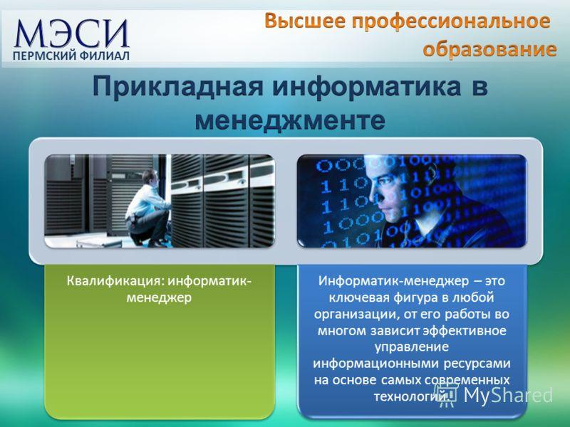 Квалификация: информатик- менеджер Информатик-менеджер – это ключевая фигура в любой организации, от его работы во многом зависит эффективное управление информационными ресурсами на основе самых современных технологий. ПЕРМСКИЙ ФИЛИАЛ