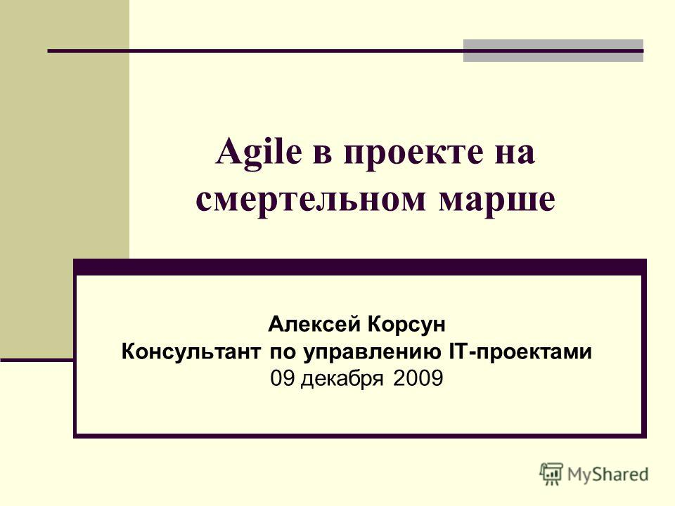 Agile в проекте на смертельном марше Алексей Корсун Консультант по управлению IT-проектами 09 декабря 2009