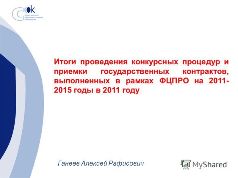 Итоги проведения конкурсных процедур и приемки государственных контрактов, выполненных в рамках ФЦПРО на 2011- 2015 годы в 2011 году Ганеев Алексей Рафисович