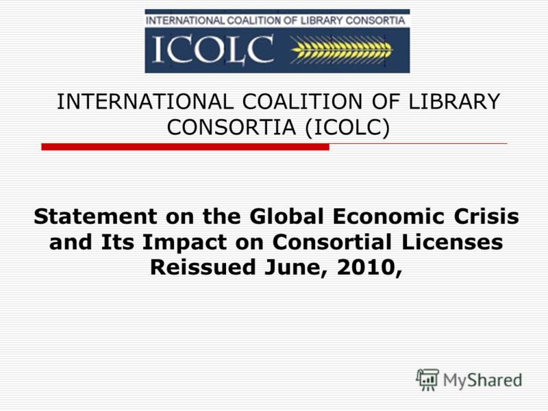 INTERNATIONAL COALITION OF LIBRARY CONSORTIA (ICOLC) Statement on the Global Economic Crisis and Its Impact on Consortial Licenses Reissued June, 2010,