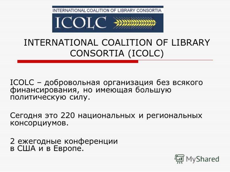 INTERNATIONAL COALITION OF LIBRARY CONSORTIA (ICOLC) ICOLC – добровольная организация без всякого финансирования, но имеющая большую политическую силу. Сегодня это 220 национальных и региональных консорциумов. 2 ежегодные конференции в США и в Европе