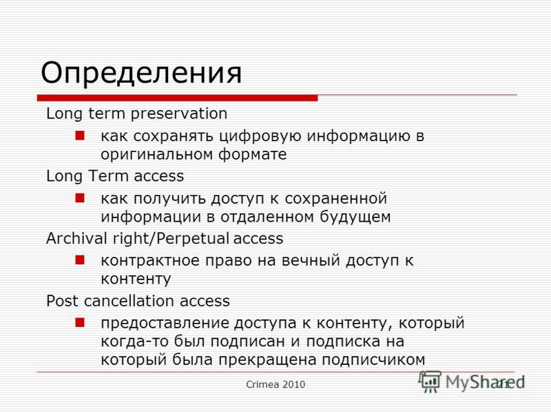 Crimea 201021 Определения Long term preservation как сохранять цифровую информацию в оригинальном формате Long Term access как получить доступ к сохраненной информации в отдаленном будущем Archival right/Perpetual access контрактное право на вечный д