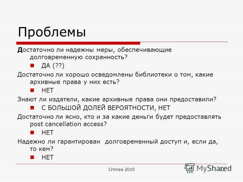 Crimea 201022 Проблемы Достаточно ли надежны меры, обеспечивающие долговременную сохранность? ДА (??) Достаточно ли хорошо осведомлены библиотеки о том, какие архивные права у них есть? НЕТ Знают ли издатели, какие архивные права они предоставили? С