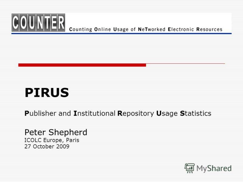PIRUS Publisher and Institutional Repository Usage Statistics Peter Shepherd ICOLC Europe, Paris 27 October 2009