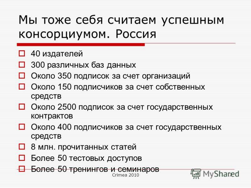 Crimea 20107 Мы тоже себя считаем успешным консорциумом. Россия 40 издателей 300 различных баз данных Около 350 подписок за счет организаций Около 150 подписчиков за счет собственных средств Около 2500 подписок за счет государственных контрактов Окол
