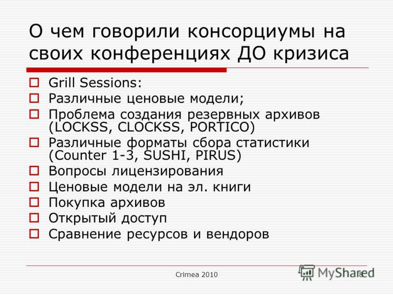 Crimea 20108 О чем говорили консорциумы на своих конференциях ДО кризиса Grill Sessions: Различные ценовые модели; Проблема создания резервных архивов (LOCKSS, CLOCKSS, PORTICO) Различные форматы сбора статистики (Counter 1-3, SUSHI, PIRUS) Вопросы л