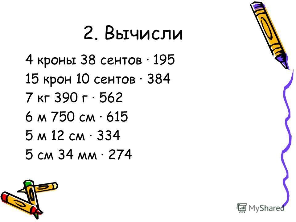 2. Вычисли 4 кроны 38 центов · 195 15 крон 10 центов · 384 7 кг 390 г · 562 6 м 750 см · 615 5 м 12 см · 334 5 см 34 мм · 274