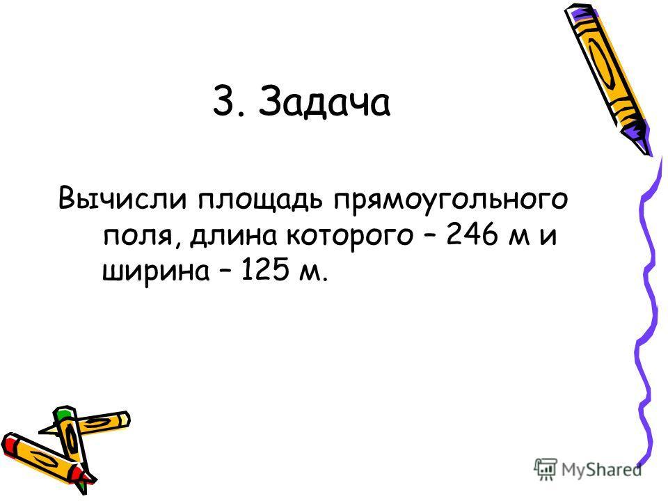 3. Задача Вычисли площадь прямоугольного поля, длина которого – 246 м и ширина – 125 м.
