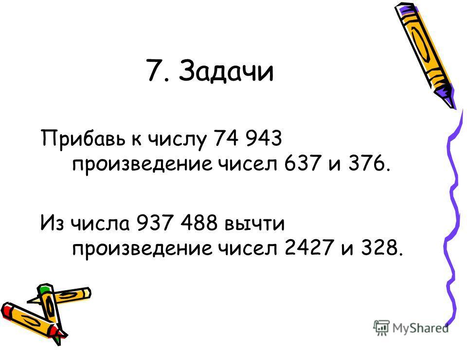 7. Задачи Прибавь к числу 74 943 произведение чисел 637 и 376. Из числа 937 488 вычти произведение чисел 2427 и 328.