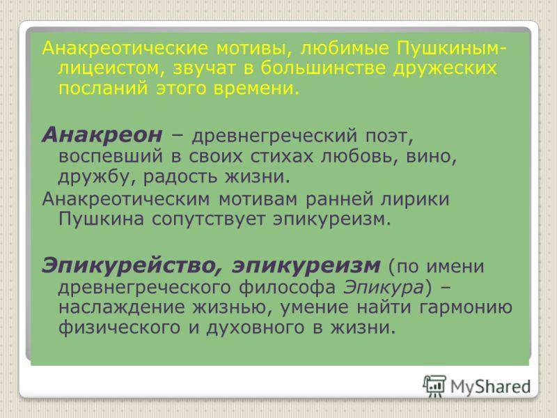 Анакреотические мотивы, любимые Пушкиным- лицеистом, звучат в большинстве дружеских посланий этого времени. Анакреон – древнегреческий поэт, воспевший в своих стихах любовь, вино, дружбу, радость жизни. Анакреотическим мотивам ранней лирики Пушкина с