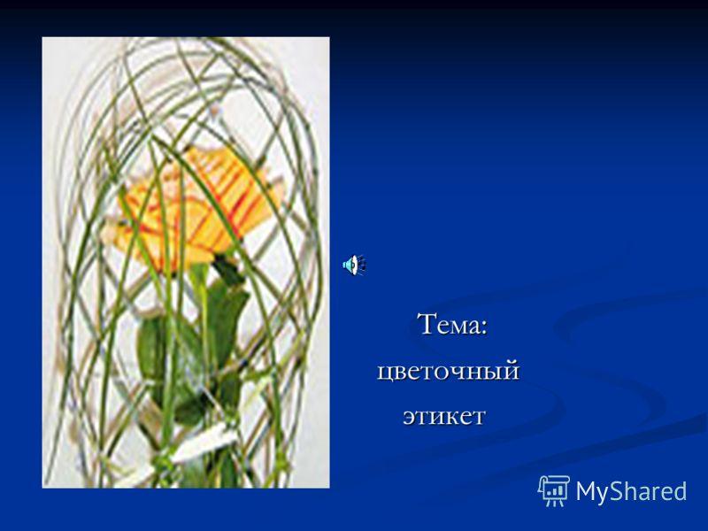 Тема: Тема: цветочный цветочный этикет этикет