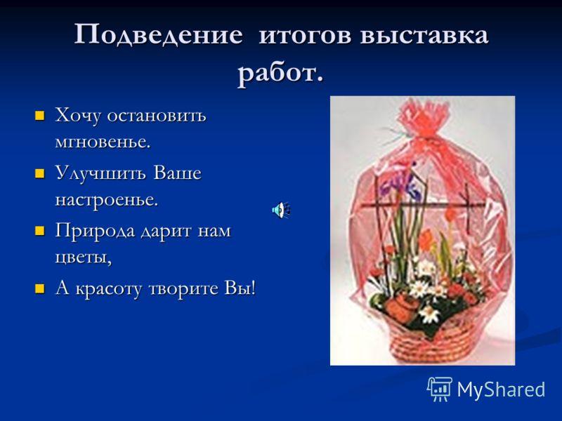 Подведение итогов выставка работ. Хочу остановить мгновенье. Хочу остановить мгновенье. Улучшить Ваше настроенье. Улучшить Ваше настроенье. Природа дарит нам цветы, Природа дарит нам цветы, А красоту творите Вы! А красоту творите Вы!