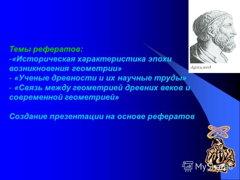 Темы рефератов: -«Историческая характеристика эпохи возникновения геометрии» - «Ученые древности и их научные труды» - «Связь между геометрией древних веков и современной геометрией» Создание презентации на основе рефератов