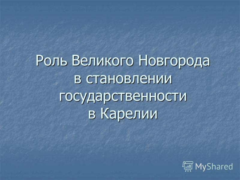 Роль Великого Новгорода в становлении государственности в Карелии