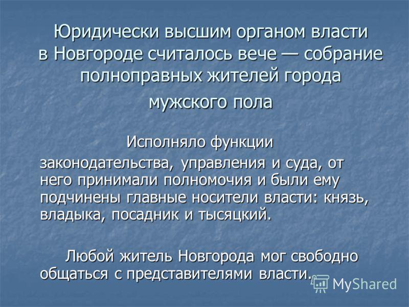 Юридически высшим органом власти в Новгороде считалось вече собрание полноправных жителей города мужского пола Исполняло функции Исполняло функции законодательства, управления и суда, от него принимали полномочия и были ему подчинены главные носители