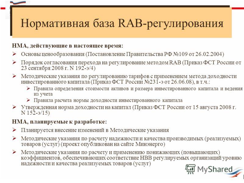 Нормативная база RAB-регулирования 2 НМА, действующие в настоящее время: Основы ценообразования (Постановление Правительства РФ 109 от 26.02.2004) Порядок согласования перехода на регулирование методом RAB (Приказ ФСТ России от 23 сентября 2008 г. N